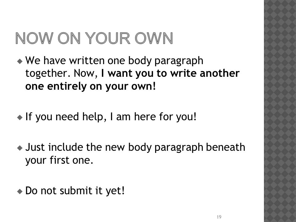  We have written one body paragraph together. Now, I want you to write another one entirely on your own!  If you need help, I am here for you!  Jus