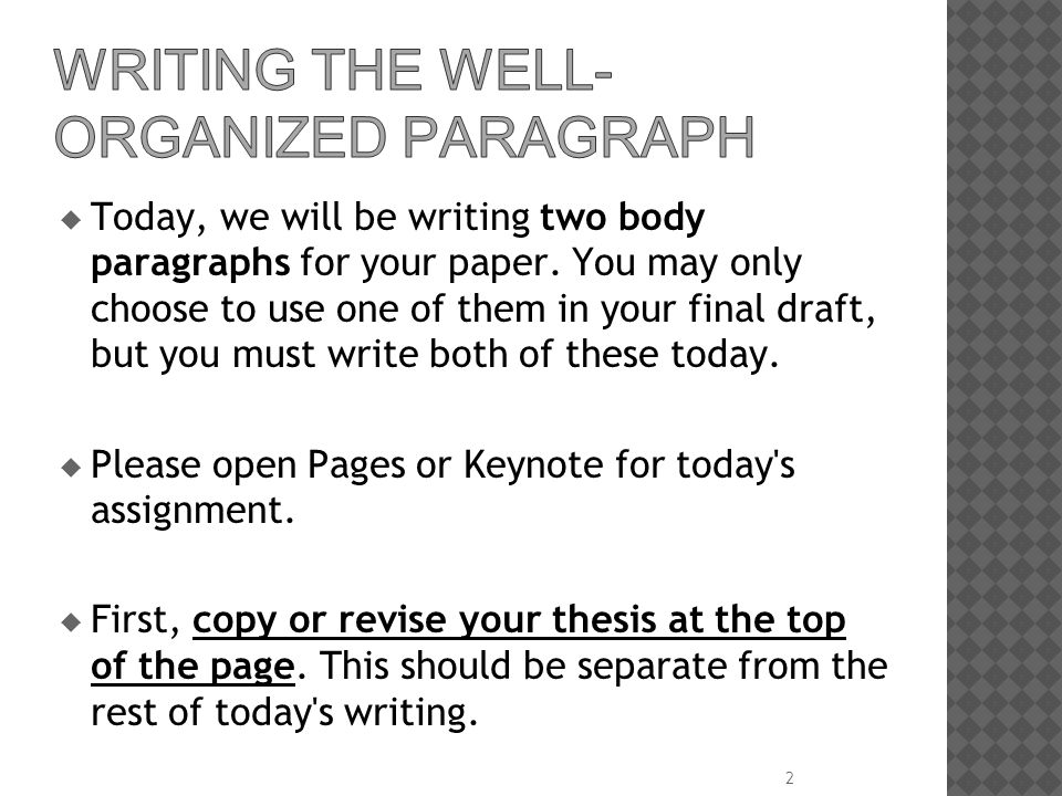 Today, we will be writing two body paragraphs for your paper. You may only choose to use one of them in your final draft, but you must write both of