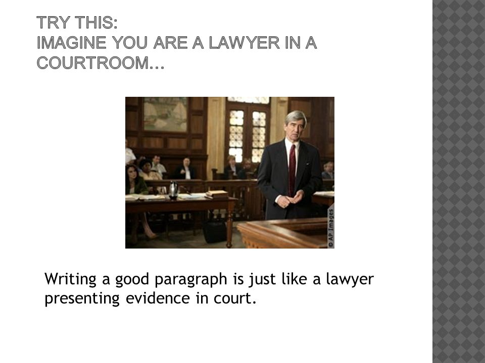 Writing a good paragraph is just like a lawyer presenting evidence in court.