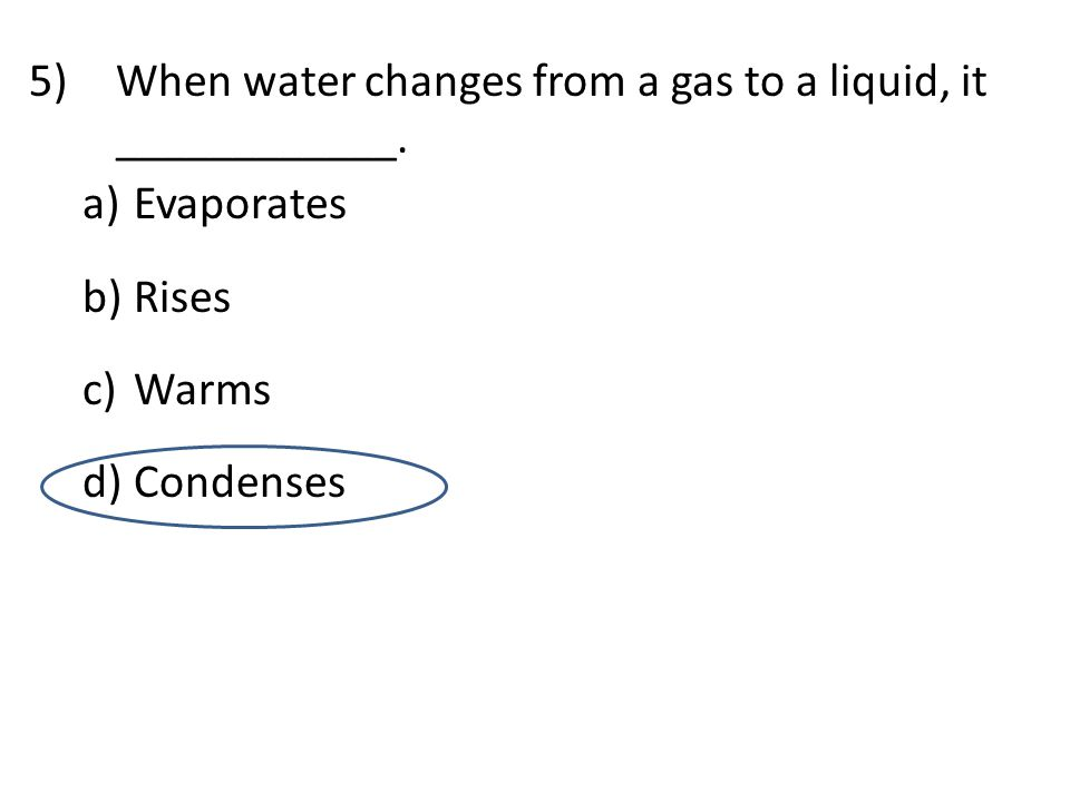 5)When water changes from a gas to a liquid, it ____________.