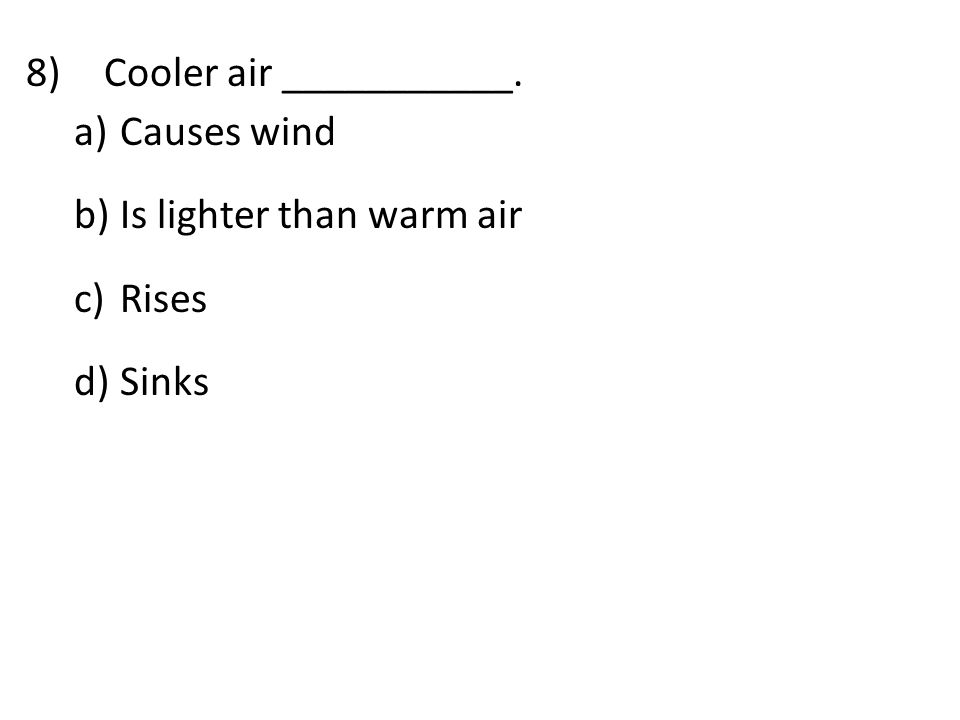 8)Cooler air ___________. a) Causes wind b) Is lighter than warm air c) Rises d) Sinks