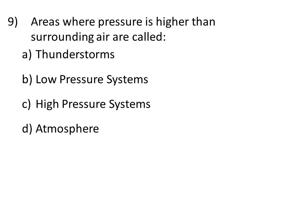 9)Areas where pressure is higher than surrounding air are called: a) Thunderstorms b) Low Pressure Systems c) High Pressure Systems d) Atmosphere