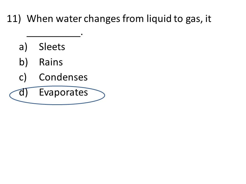 11)When water changes from liquid to gas, it __________. a)Sleets b)Rains c)Condenses d)Evaporates