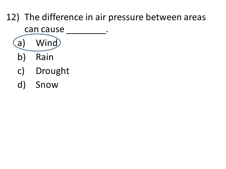 12)The difference in air pressure between areas can cause ________. a)Wind b)Rain c)Drought d)Snow