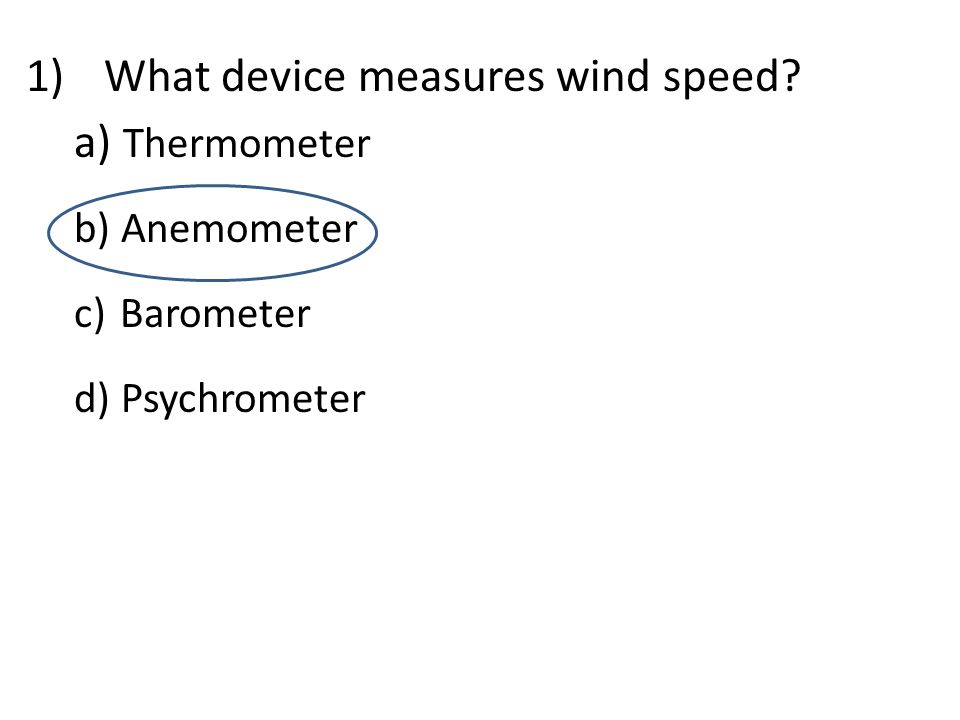 1)What device measures wind speed a) Thermometer b) Anemometer c) Barometer d) Psychrometer