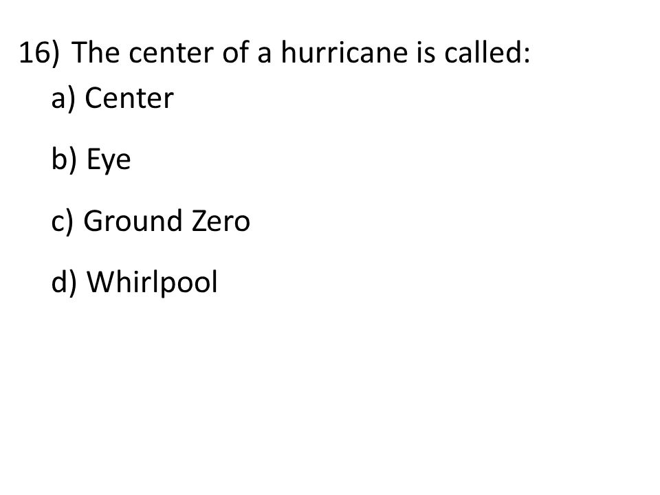 16)The center of a hurricane is called: a) Center b) Eye c) Ground Zero d) Whirlpool