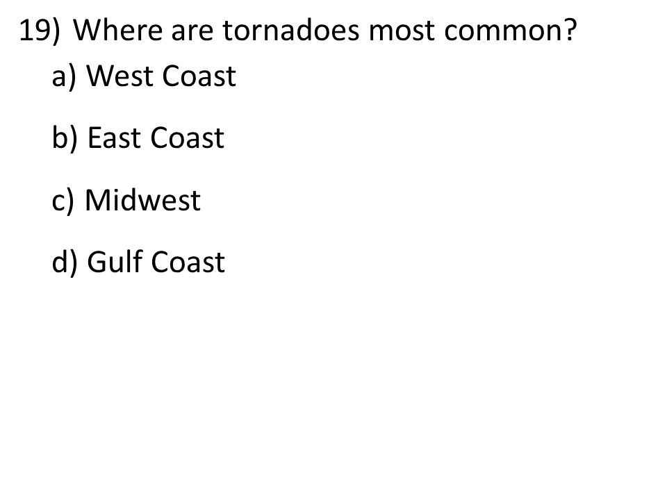 19)Where are tornadoes most common a) West Coast b) East Coast c) Midwest d) Gulf Coast