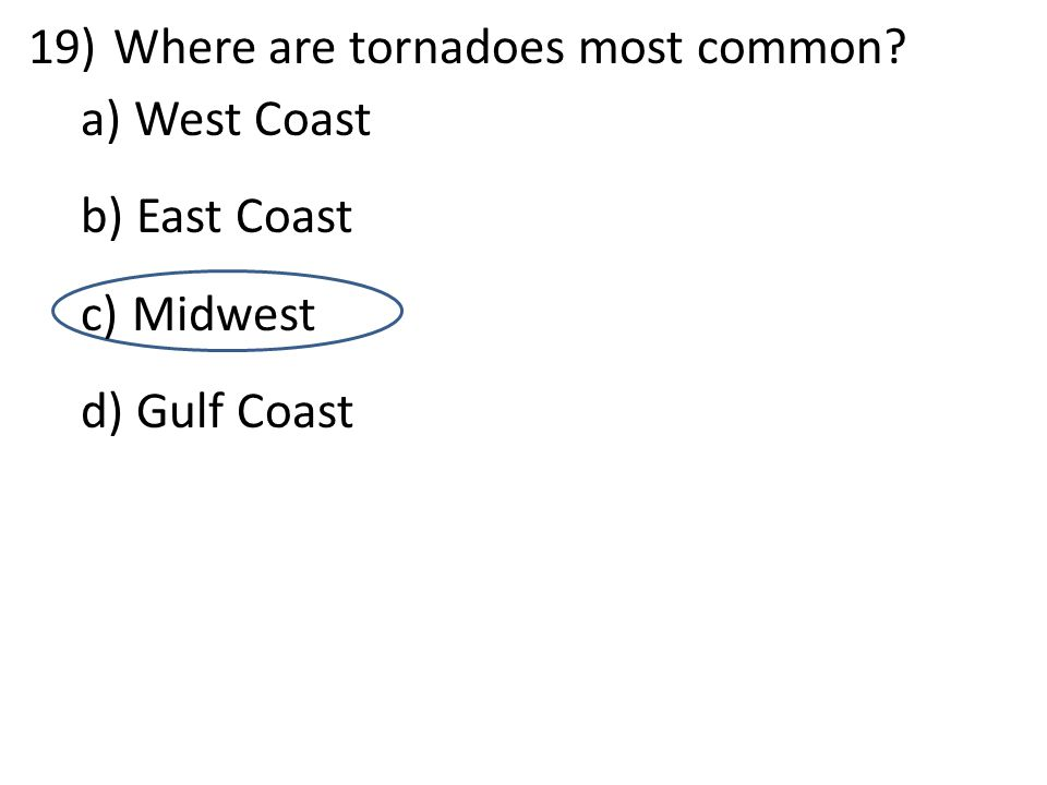 d 19)Where are tornadoes most common? a) West Coast b) East Coast c) Midwest d) Gulf Coast