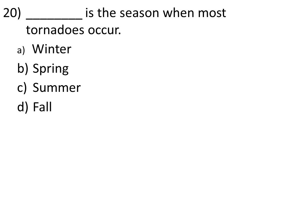 20)________ is the season when most tornadoes occur. a) Winter b) Spring c) Summer d) Fall
