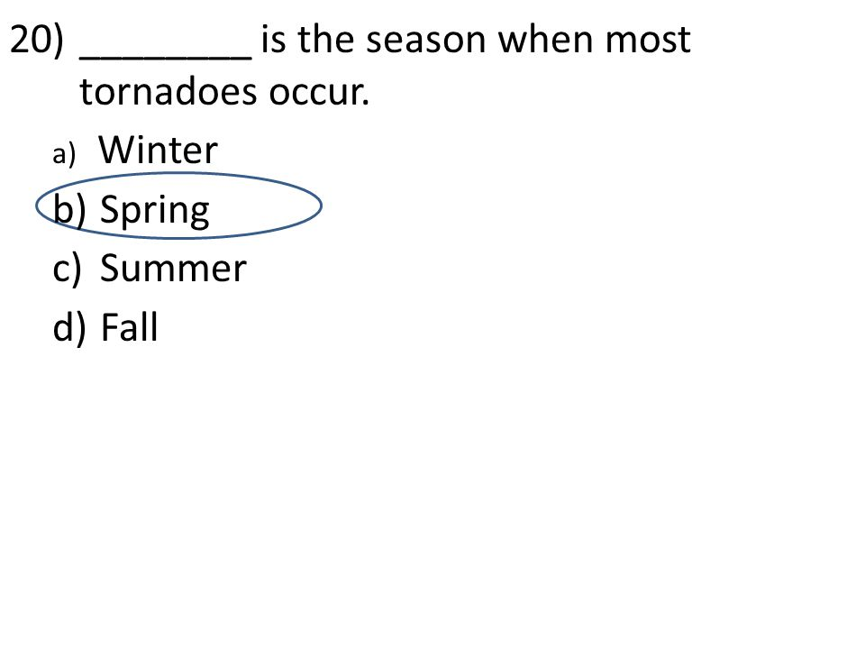 d 20)________ is the season when most tornadoes occur. a) Winter b) Spring c) Summer d) Fall