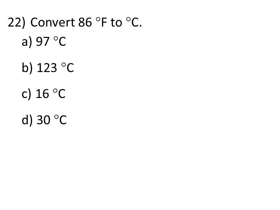22)Convert 86  F to  C. a) 97  C b) 123  C c) 16  C d) 30  C