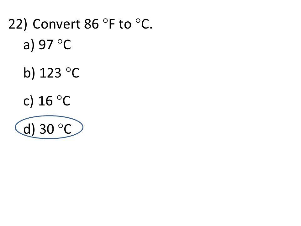 d 22)Convert 86  F to  C. a) 97  C b) 123  C c) 16  C d) 30  C