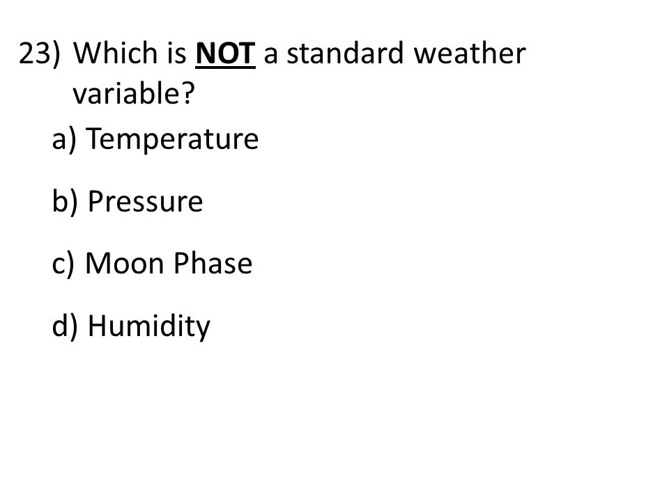 23)Which is NOT a standard weather variable a) Temperature b) Pressure c) Moon Phase d) Humidity