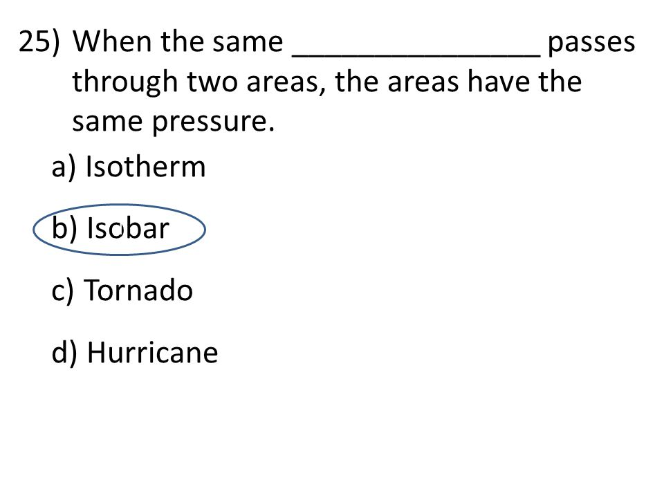 25)When the same _______________ passes through two areas, the areas have the same pressure. a) Isotherm b) Isobar c) Tornado d) Hurricane d