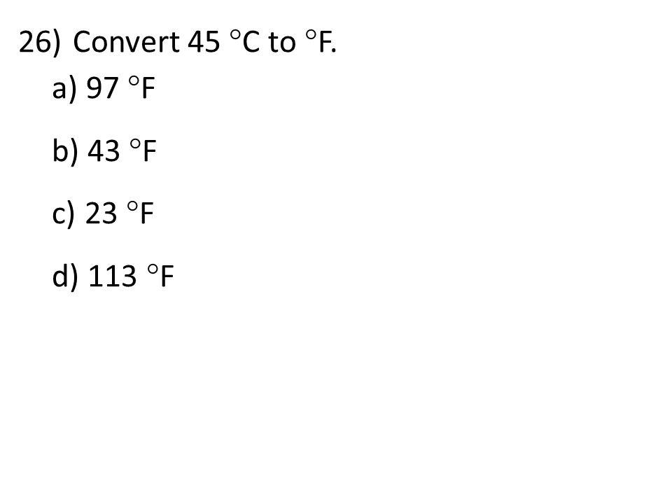 26)Convert 45  C to  F. a) 97  F b) 43  F c) 23  F d) 113  F