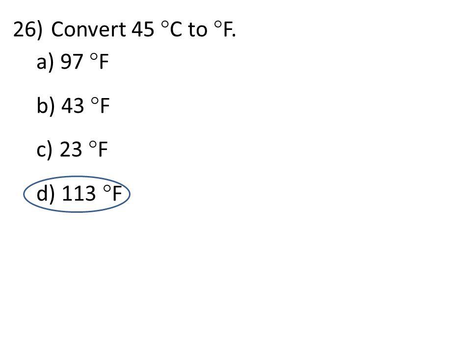 d 26)Convert 45  C to  F. a) 97  F b) 43  F c) 23  F d) 113  F