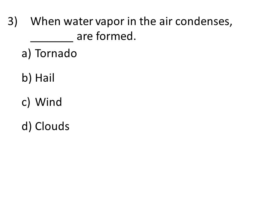 3)When water vapor in the air condenses, _______ are formed. a) Tornado b) Hail c) Wind d) Clouds