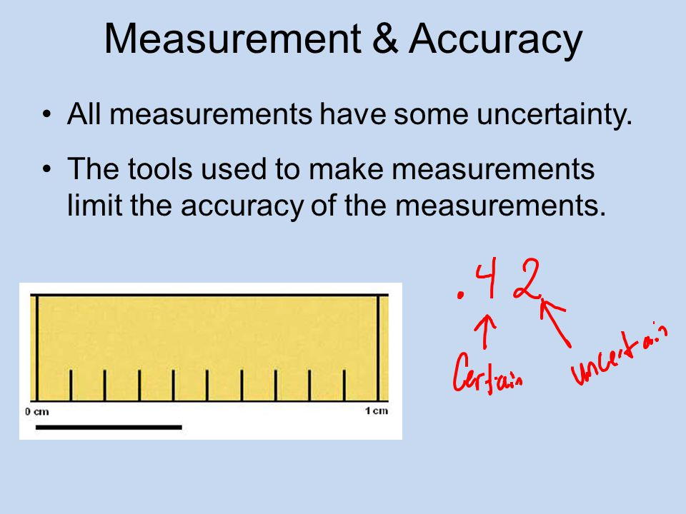 Measurement & Accuracy All measurements have some uncertainty.