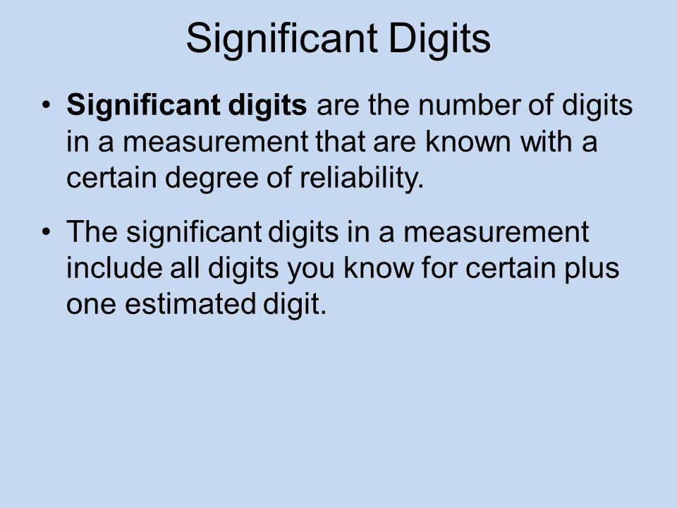 Significant Digits Significant digits are the number of digits in a measurement that are known with a certain degree of reliability.