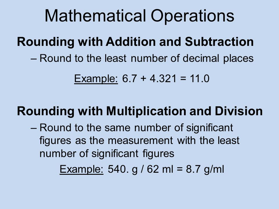 Mathematical Operations Rounding with Addition and Subtraction –Round to the least number of decimal places Example: 6.7 + 4.321 = 11.0 Rounding with Multiplication and Division –Round to the same number of significant figures as the measurement with the least number of significant figures Example: 540.