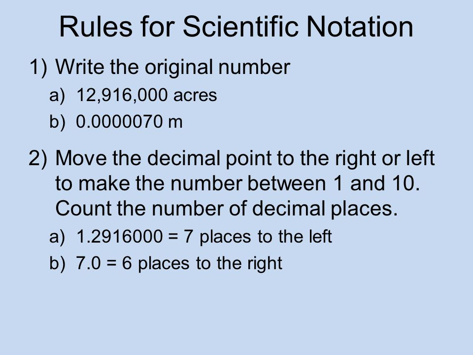 Rules for Scientific Notation 1)Write the original number a)12,916,000 acres b)0.0000070 m 2)Move the decimal point to the right or left to make the number between 1 and 10.