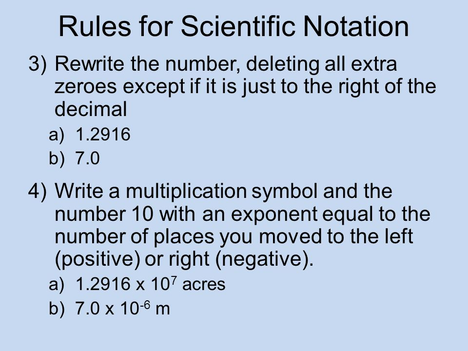 Rules for Scientific Notation 3)Rewrite the number, deleting all extra zeroes except if it is just to the right of the decimal a)1.2916 b)7.0 4)Write a multiplication symbol and the number 10 with an exponent equal to the number of places you moved to the left (positive) or right (negative).