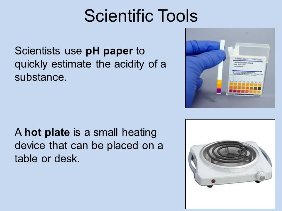 Scientific Tools Scientists use pH paper to quickly estimate the acidity of a substance.