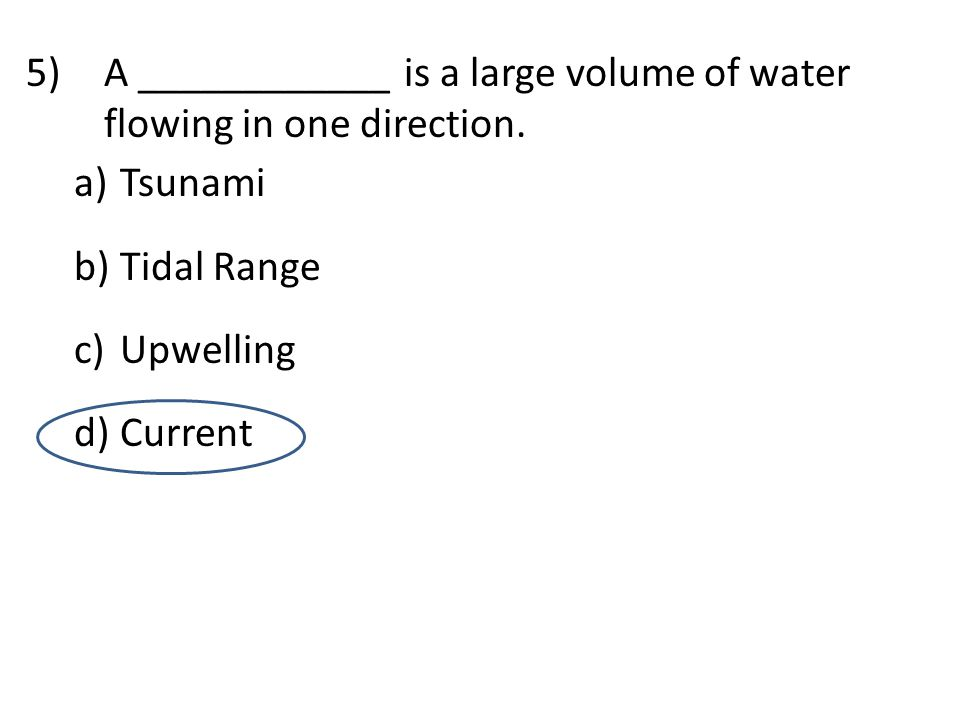 5)A ____________ is a large volume of water flowing in one direction. a) Tsunami b) Tidal Range c) Upwelling d) Current