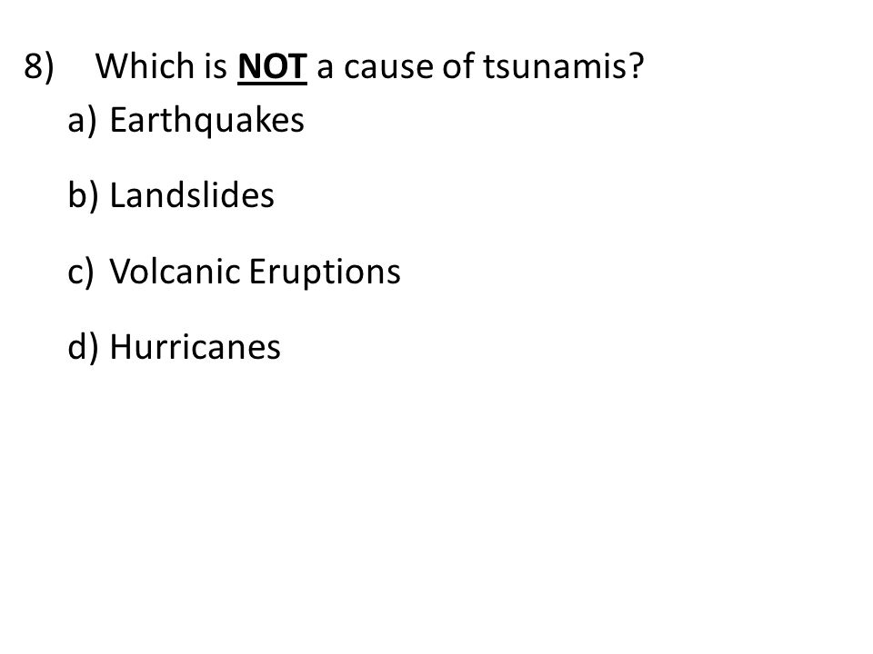 8)Which is NOT a cause of tsunamis? a) Earthquakes b) Landslides c) Volcanic Eruptions d) Hurricanes
