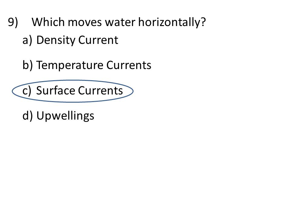 9)Which moves water horizontally? a) Density Current b) Temperature Currents c) Surface Currents d) Upwellings