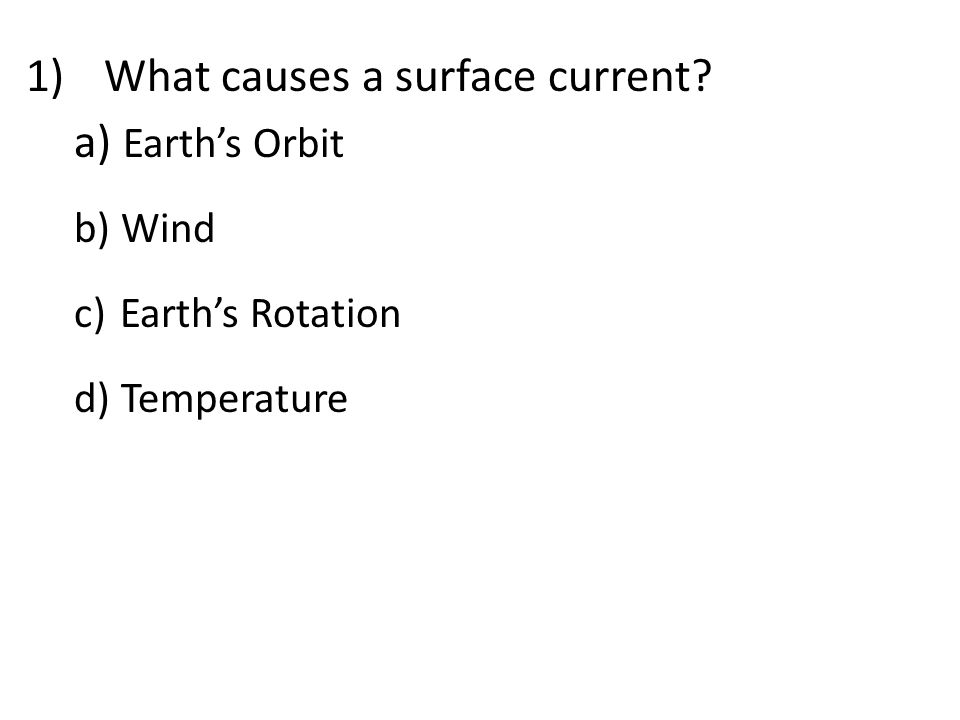 1)What causes a surface current? a) Earth's Orbit b) Wind c) Earth's Rotation d) Temperature