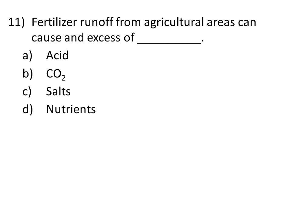 11)Fertilizer runoff from agricultural areas can cause and excess of __________. a)Acid b)CO 2 c)Salts d)Nutrients