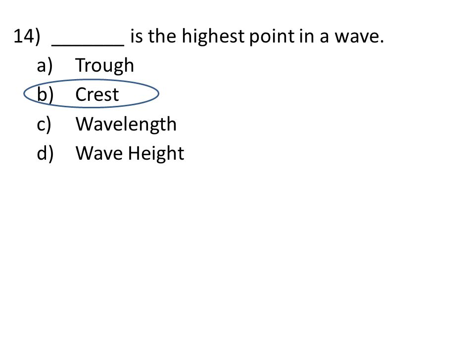 14)_______ is the highest point in a wave. a)Trough b)Crest c)Wavelength d)Wave Height