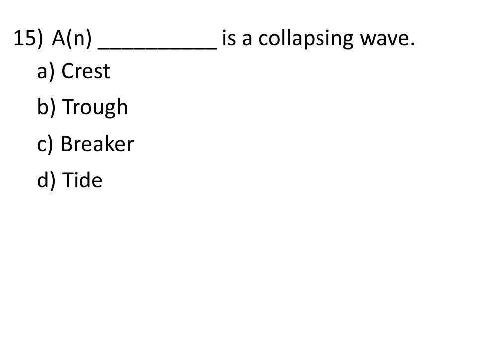 15)A(n) __________ is a collapsing wave. a) Crest b) Trough c) Breaker d) Tide