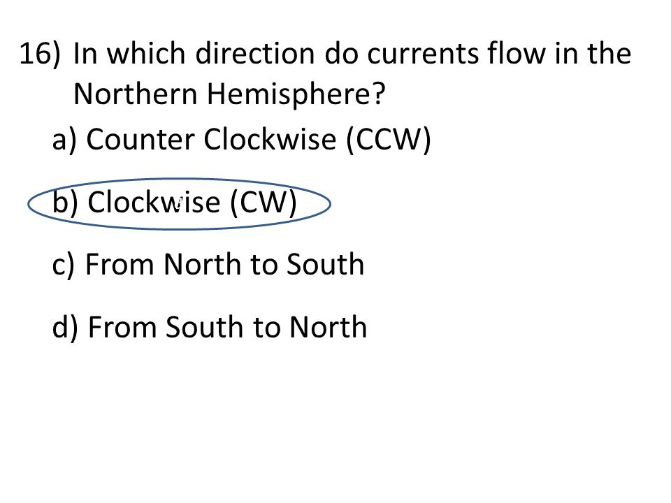 16)In which direction do currents flow in the Northern Hemisphere? a) Counter Clockwise (CCW) b) Clockwise (CW) c) From North to South d) From South t
