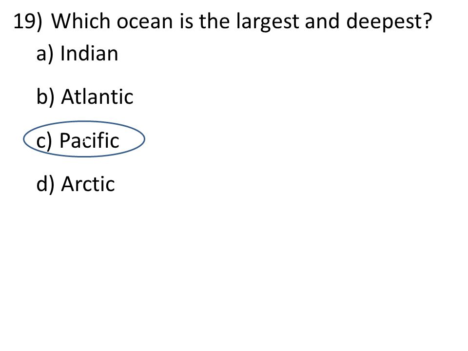 19)Which ocean is the largest and deepest? a) Indian b) Atlantic c) Pacific d) Arctic d