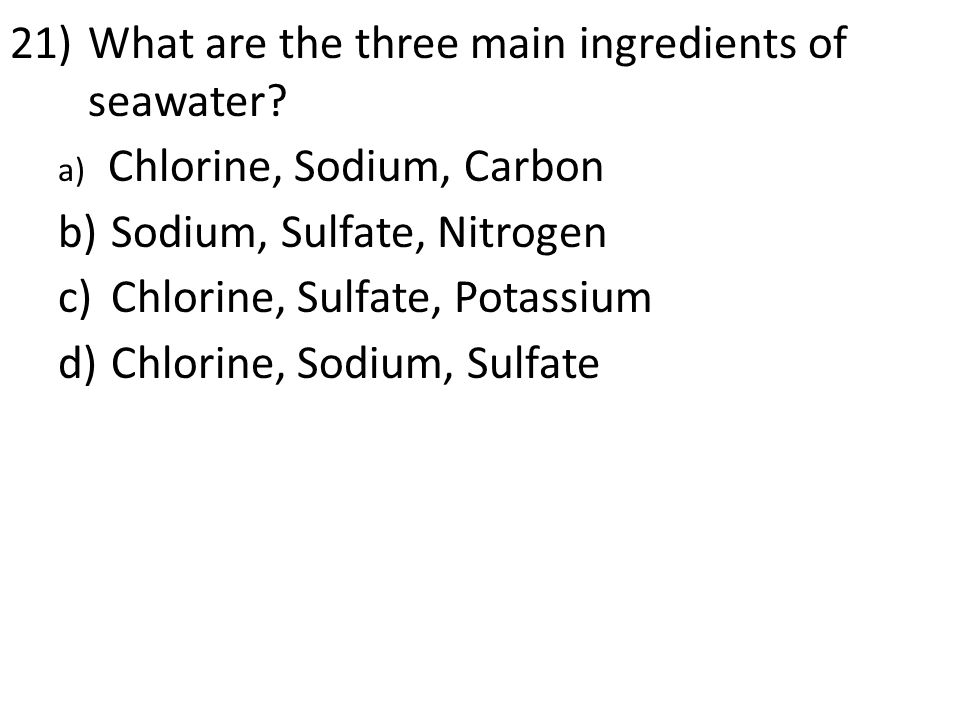 21)What are the three main ingredients of seawater? a) Chlorine, Sodium, Carbon b) Sodium, Sulfate, Nitrogen c) Chlorine, Sulfate, Potassium d) Chlori