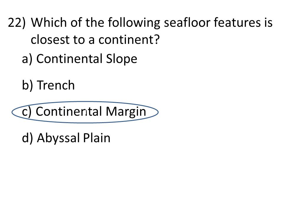22)Which of the following seafloor features is closest to a continent? a) Continental Slope b) Trench c) Continental Margin d) Abyssal Plain d