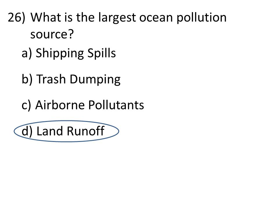 26)What is the largest ocean pollution source? a) Shipping Spills b) Trash Dumping c) Airborne Pollutants d) Land Runoff