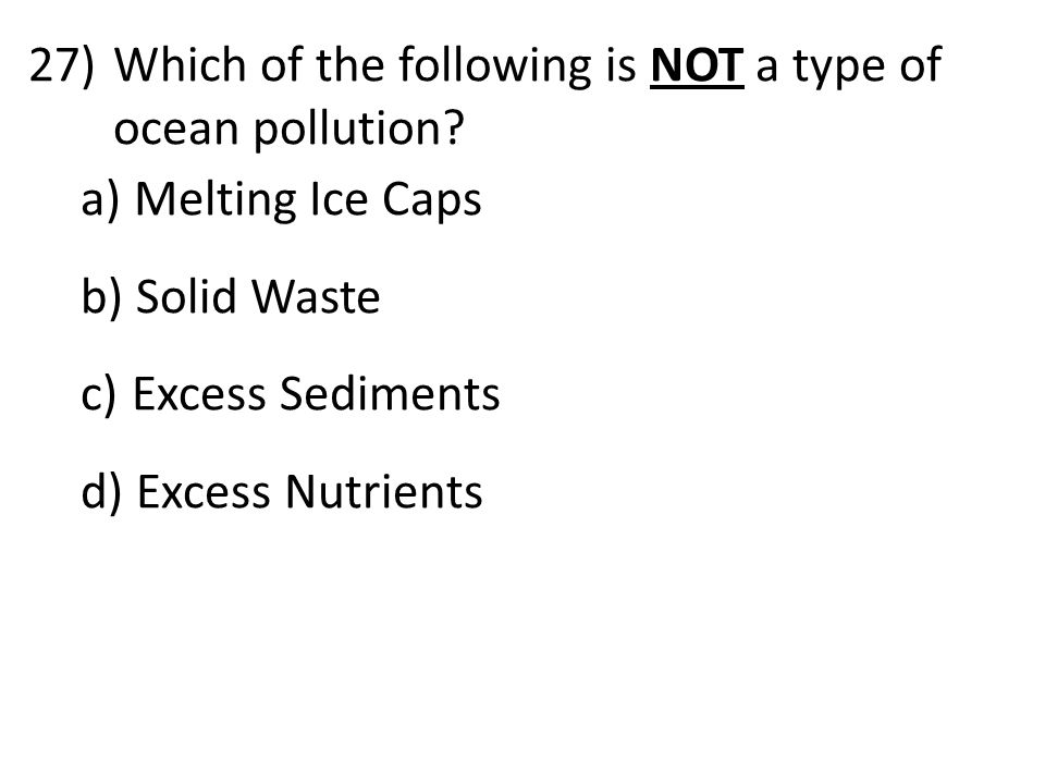 27)Which of the following is NOT a type of ocean pollution? a) Melting Ice Caps b) Solid Waste c) Excess Sediments d) Excess Nutrients