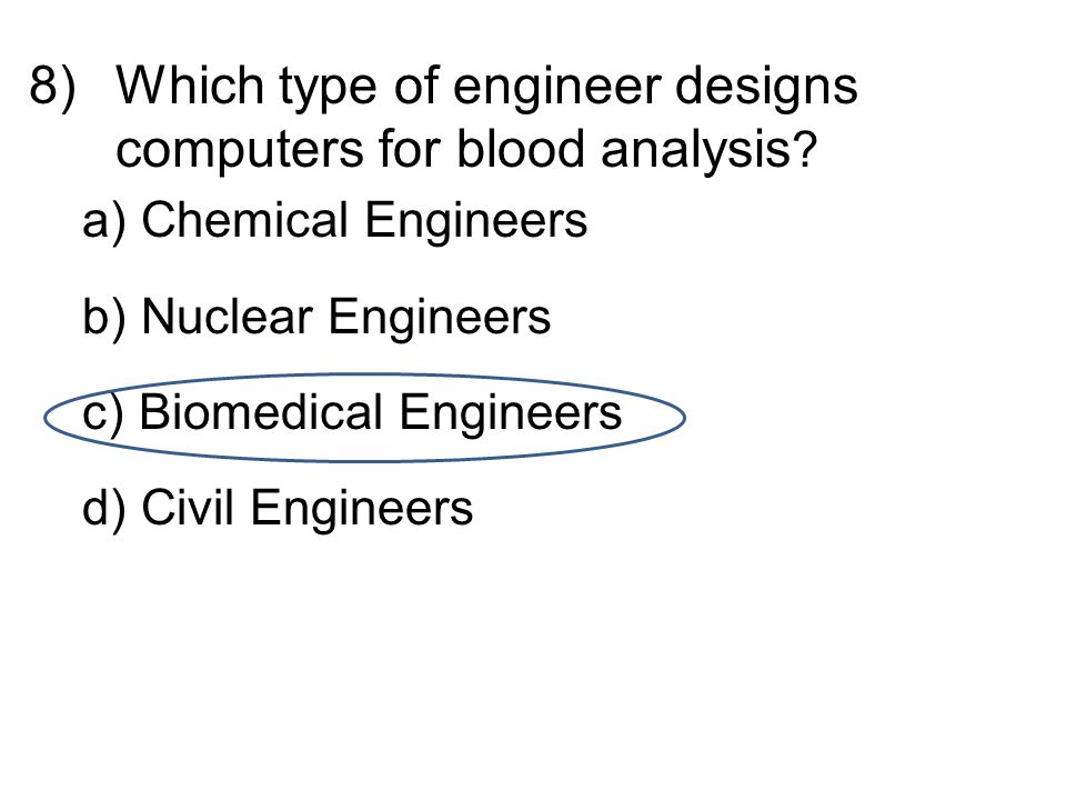 8)Which type of engineer designs computers for blood analysis .