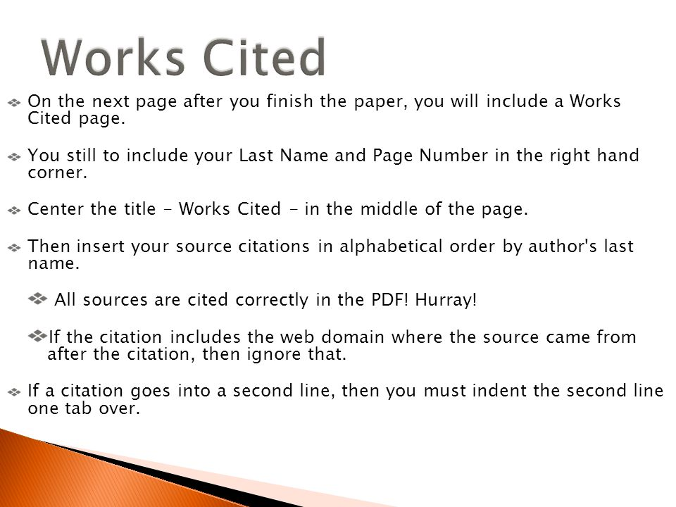 On the next page after you finish the paper, you will include a Works Cited page. You still to include your Last Name and Page Number in the right han