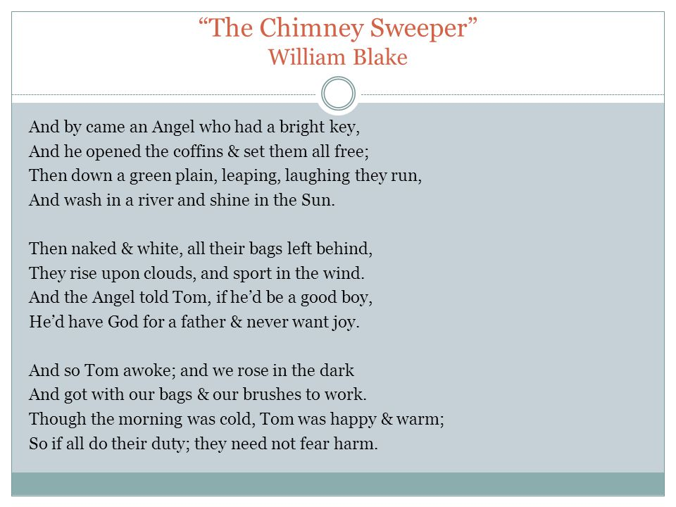 The Chimney Sweeper William Blake And by came an Angel who had a bright key, And he opened the coffins & set them all free; Then down a green plain, leaping, laughing they run, And wash in a river and shine in the Sun.