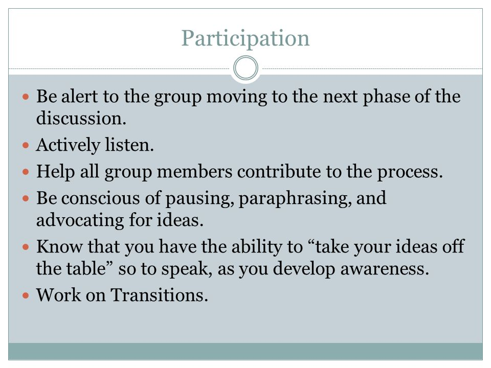 Participation Be alert to the group moving to the next phase of the discussion.