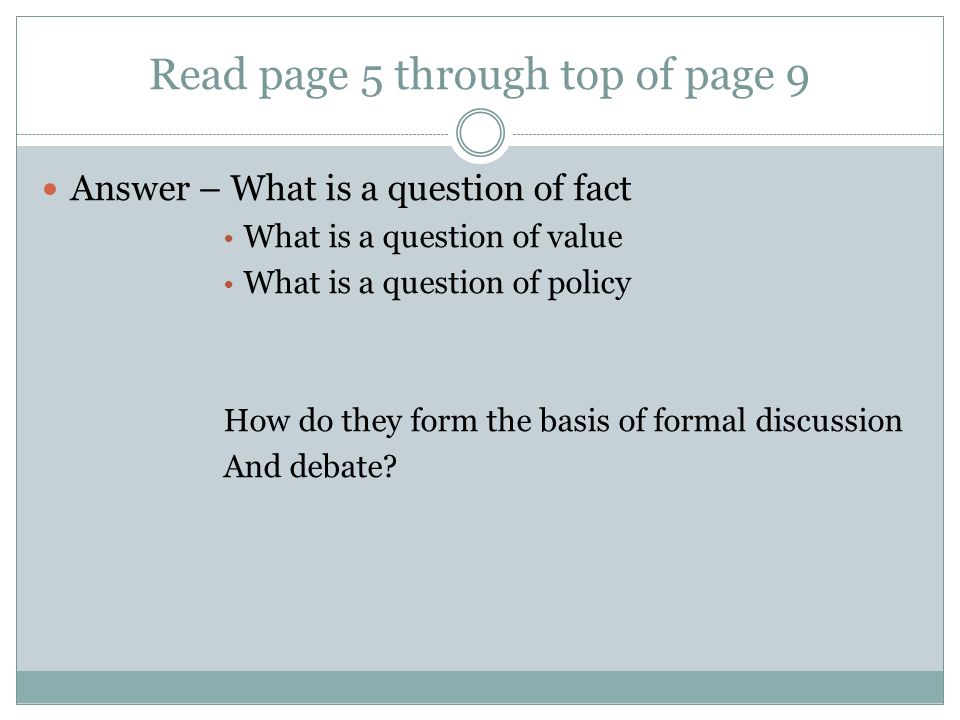 Read page 5 through top of page 9 Answer – What is a question of fact What is a question of value What is a question of policy How do they form the basis of formal discussion And debate?