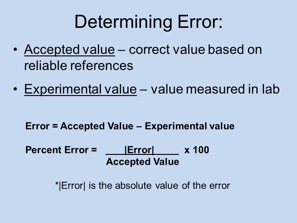 Accepted value – correct value based on reliable references Experimental value – value measured in lab Determining Error: Error = Accepted Value – Exp
