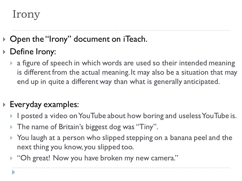 "Irony  Open the ""Irony"" document on iTeach.  Define Irony:  a figure of speech in which words are used so their intended meaning is different from"