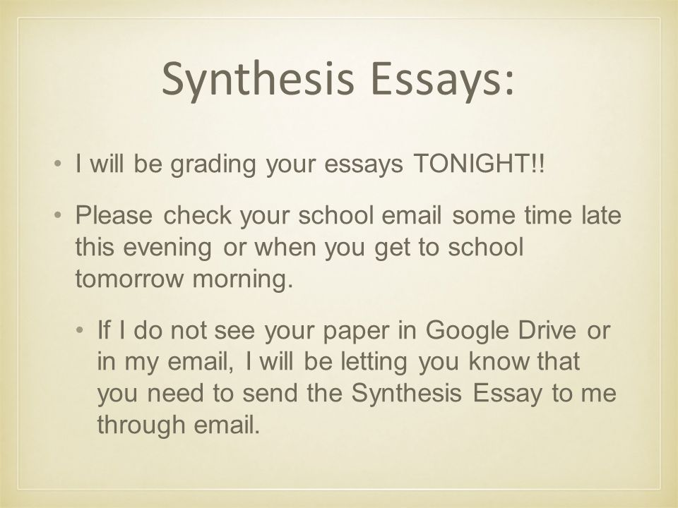 Synthesis Essays: I will be grading your essays TONIGHT!.