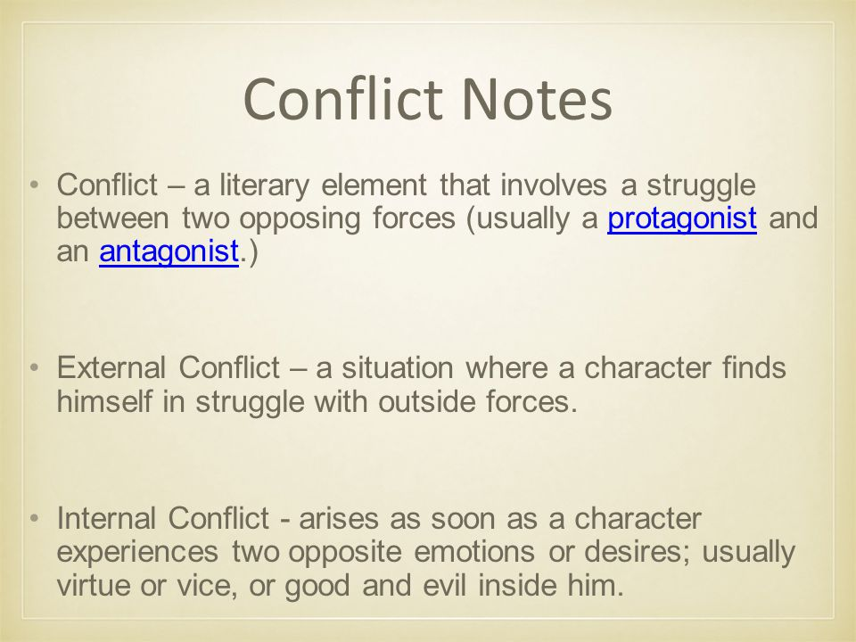 Conflict Notes Conflict – a literary element that involves a struggle between two opposing forces (usually a protagonist and an antagonist.)protagonistantagonist External Conflict – a situation where a character finds himself in struggle with outside forces.