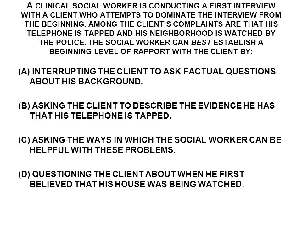 A CLINICAL SOCIAL WORKER IS CONDUCTING A FIRST INTERVIEW WITH A CLIENT WHO ATTEMPTS TO DOMINATE THE INTERVIEW FROM THE BEGINNING.